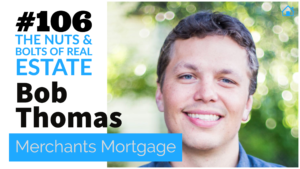 SIC 106_ Bob Thomas of Merchants Mortgage with Julie Clark and Joe Bauer of the Nuts and Bolts of Real Estate Investing Podcast
