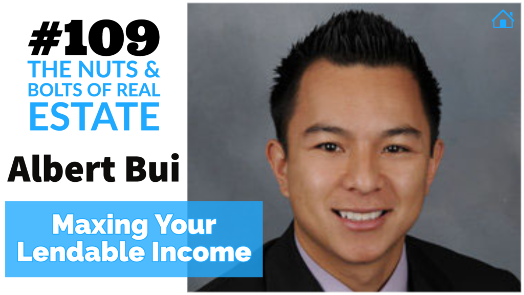 Maxing Your Lendable Income with Albert Bui with Julie Clark and Joe Bauer on the Nuts and Bolts of Real Estate Podcast