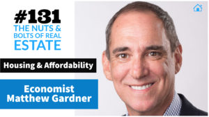 SIC 131_ Housing & Affordability with Economist Matthew Gardner with Julie Clark and Joe Bauer of the Nuts and Bolts of Real Estate Podcast