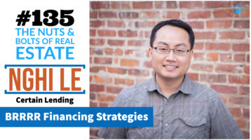 SIC 135_ BRRRR Financing Strategies with Nghi Le of Certain Lending with Julie Clark and Joe Bauer at the Nuts and Bolts of Real Estate Podcast